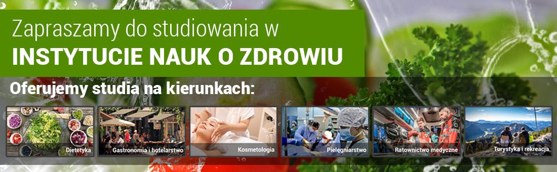 Nasza oferta kierunków studiów Instytut Nauk o Zdrowiu -  Dietetyka, Gastronomia i hotelarstwo, Turystyka i rekreacja, Ratownictwo medyczne  Pielęgniarstwo Kosmetologia